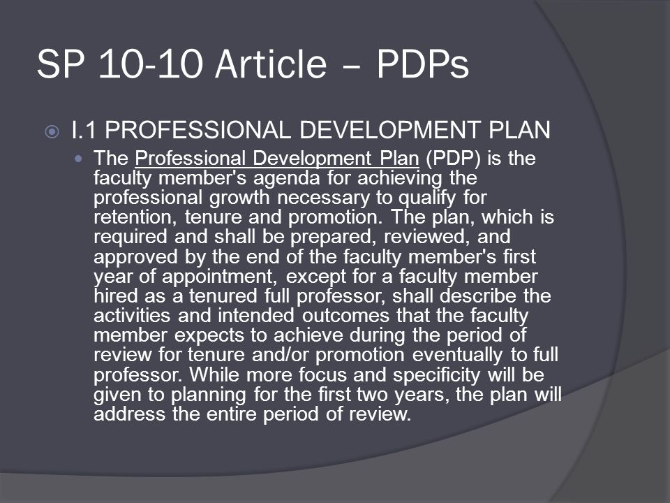 SP 10-10 Article – PDPs  I.1 PROFESSIONAL DEVELOPMENT PLAN The Professional Development Plan (PDP) is the faculty member s agenda for achieving the professional growth necessary to qualify for retention, tenure and promotion.