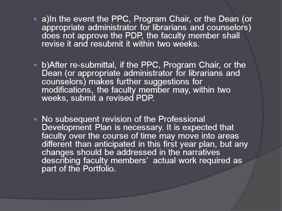 a)In the event the PPC, Program Chair, or the Dean (or appropriate administrator for librarians and counselors) does not approve the PDP, the faculty member shall revise it and resubmit it within two weeks.
