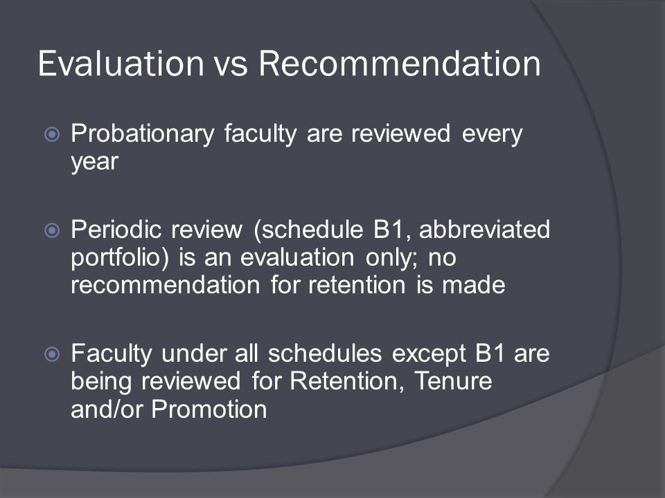Evaluation vs Recommendation  Probationary faculty are reviewed every year  Periodic review (schedule B1, abbreviated portfolio) is an evaluation only; no recommendation for retention is made  Faculty under all schedules except B1 are being reviewed for Retention, Tenure and/or Promotion
