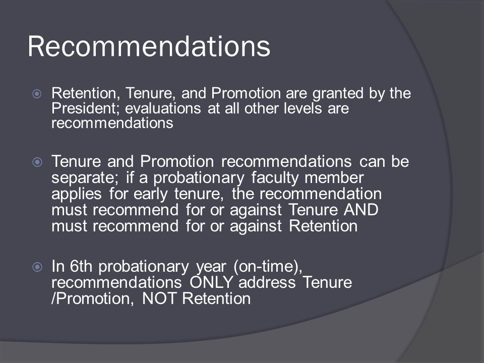 Recommendations  Retention, Tenure, and Promotion are granted by the President; evaluations at all other levels are recommendations  Tenure and Promotion recommendations can be separate; if a probationary faculty member applies for early tenure, the recommendation must recommend for or against Tenure AND must recommend for or against Retention  In 6th probationary year (on-time), recommendations ONLY address Tenure /Promotion, NOT Retention