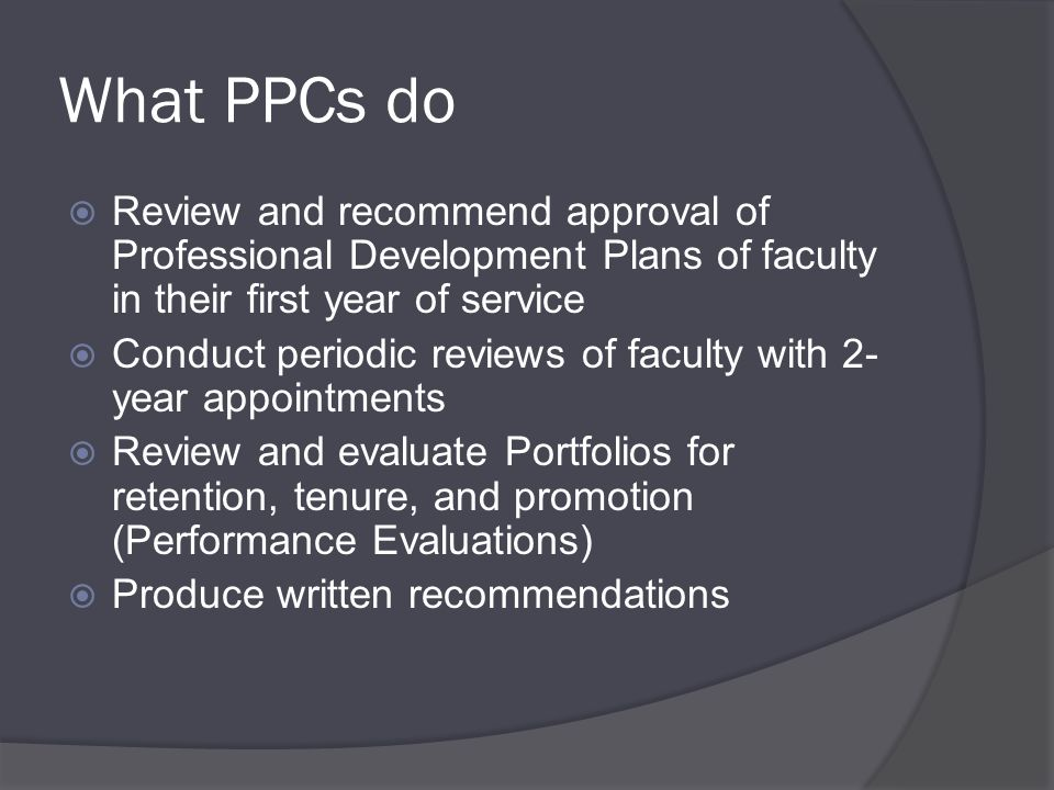 What PPCs do  Review and recommend approval of Professional Development Plans of faculty in their first year of service  Conduct periodic reviews of faculty with 2- year appointments  Review and evaluate Portfolios for retention, tenure, and promotion (Performance Evaluations)  Produce written recommendations