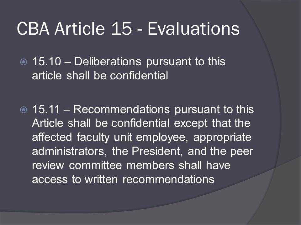 CBA Article 15 - Evaluations  15.10 – Deliberations pursuant to this article shall be confidential  15.11 – Recommendations pursuant to this Article shall be confidential except that the affected faculty unit employee, appropriate administrators, the President, and the peer review committee members shall have access to written recommendations