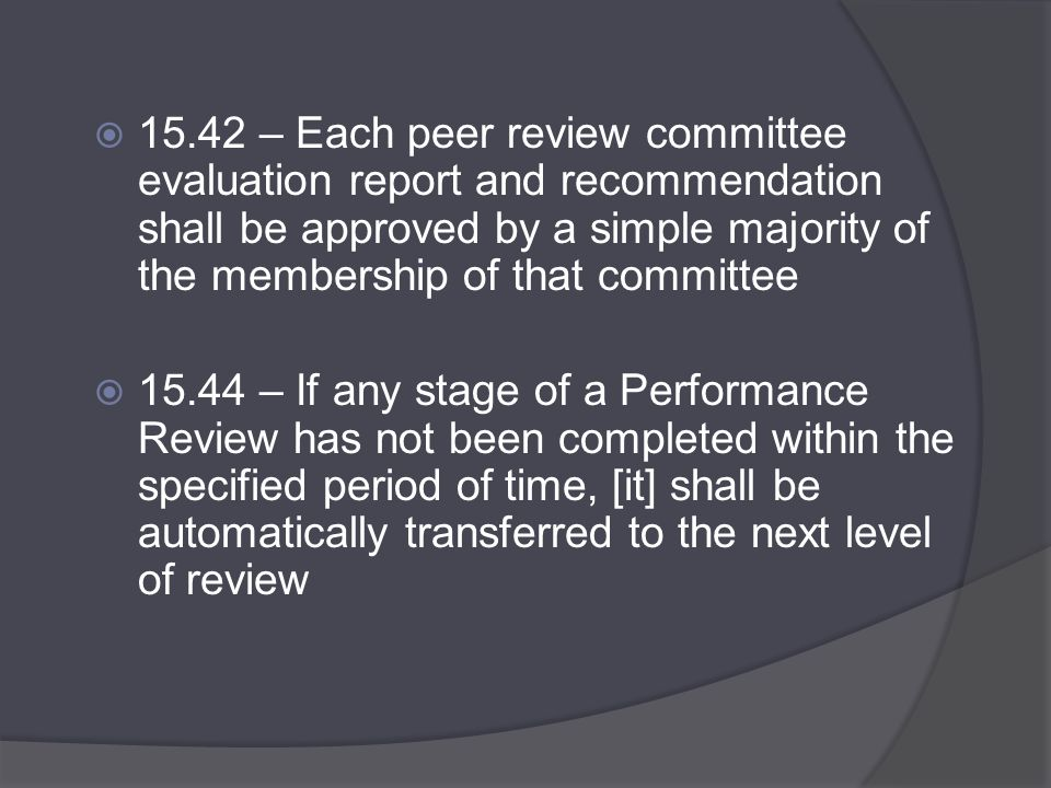  15.42 – Each peer review committee evaluation report and recommendation shall be approved by a simple majority of the membership of that committee  15.44 – If any stage of a Performance Review has not been completed within the specified period of time, [it] shall be automatically transferred to the next level of review