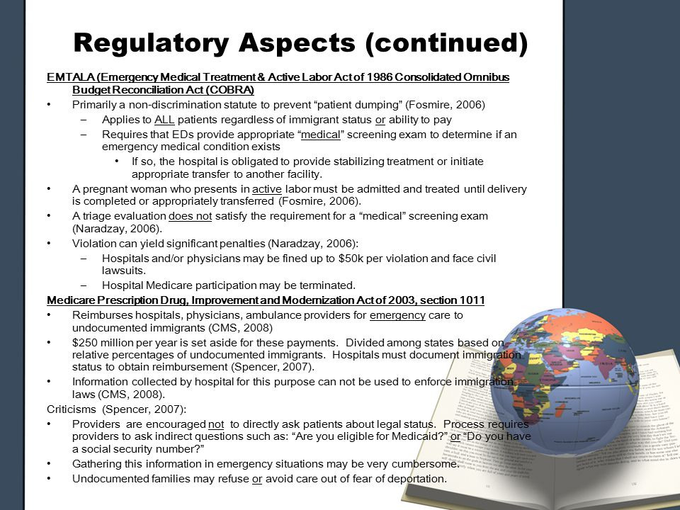 Regulatory Aspects (continued) EMTALA (Emergency Medical Treatment & Active Labor Act of 1986 Consolidated Omnibus Budget Reconciliation Act (COBRA) Primarily a non-discrimination statute to prevent patient dumping (Fosmire, 2006) –Applies to ALL patients regardless of immigrant status or ability to pay –Requires that EDs provide appropriate medical screening exam to determine if an emergency medical condition exists If so, the hospital is obligated to provide stabilizing treatment or initiate appropriate transfer to another facility.