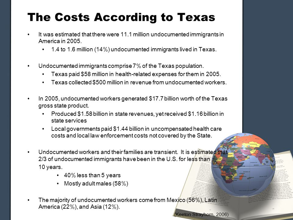 The Costs According to Texas It was estimated that there were 11.1 million undocumented immigrants in America in 2005.