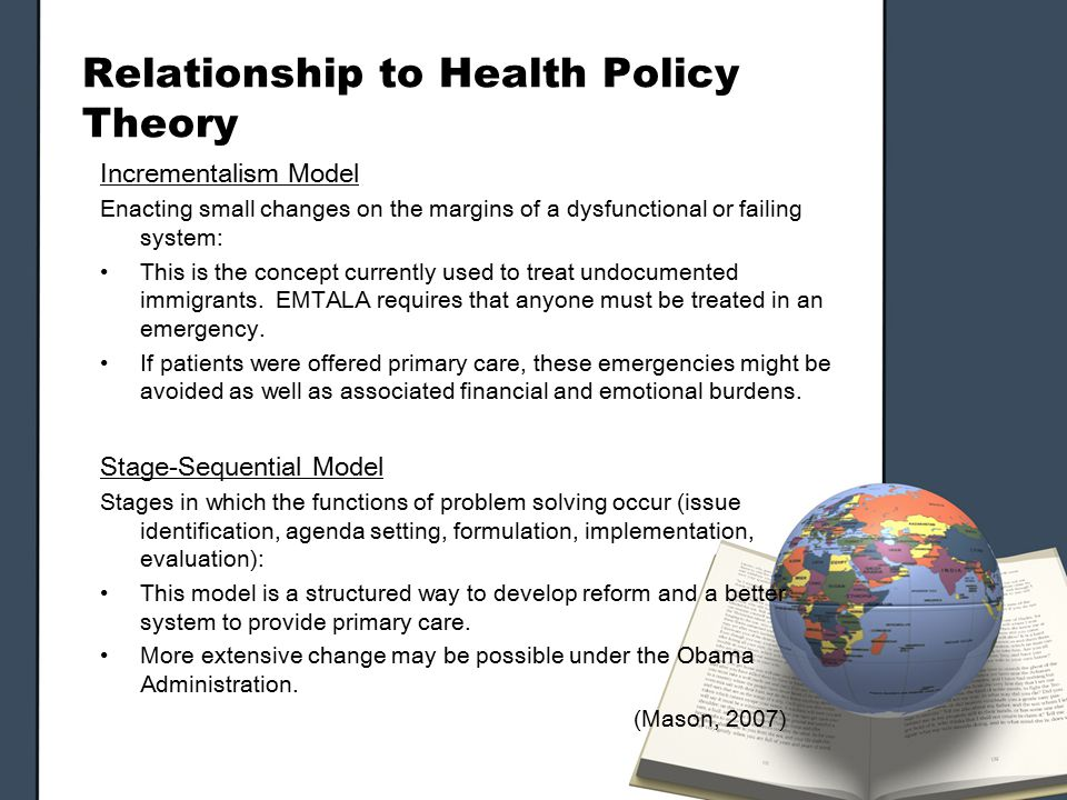 Relationship to Health Policy Theory Incrementalism Model Enacting small changes on the margins of a dysfunctional or failing system: This is the concept currently used to treat undocumented immigrants.
