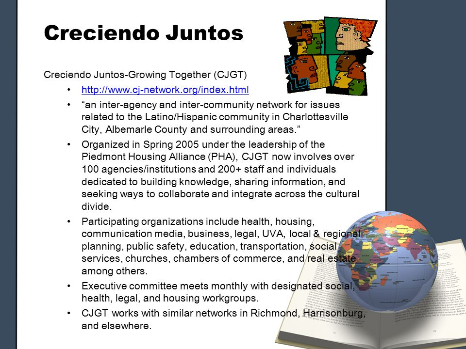 Creciendo Juntos Creciendo Juntos-Growing Together (CJGT) http://www.cj-network.org/index.html an inter-agency and inter-community network for issues related to the Latino/Hispanic community in Charlottesville City, Albemarle County and surrounding areas. Organized in Spring 2005 under the leadership of the Piedmont Housing Alliance (PHA), CJGT now involves over 100 agencies/institutions and 200+ staff and individuals dedicated to building knowledge, sharing information, and seeking ways to collaborate and integrate across the cultural divide.