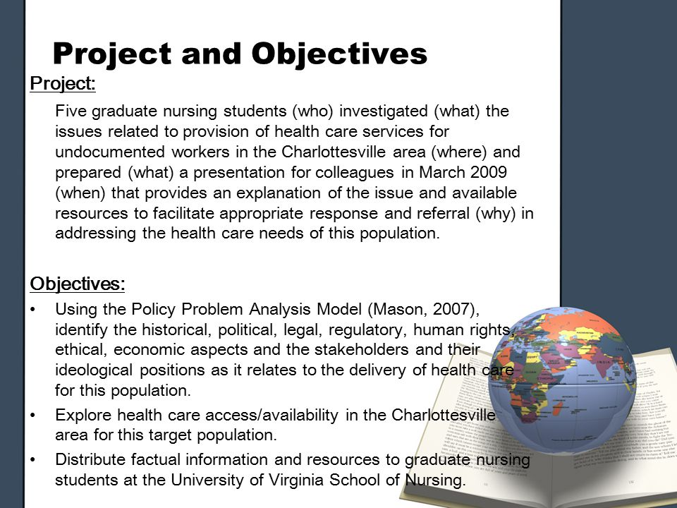 Project and Objectives Project: Five graduate nursing students (who) investigated (what) the issues related to provision of health care services for undocumented workers in the Charlottesville area (where) and prepared (what) a presentation for colleagues in March 2009 (when) that provides an explanation of the issue and available resources to facilitate appropriate response and referral (why) in addressing the health care needs of this population.