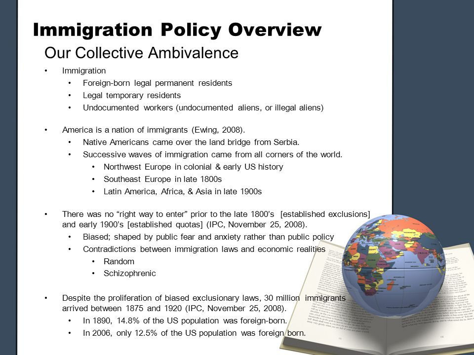 Immigration Policy Overview Our Collective Ambivalence Immigration Foreign-born legal permanent residents Legal temporary residents Undocumented workers (undocumented aliens, or illegal aliens) America is a nation of immigrants (Ewing, 2008).