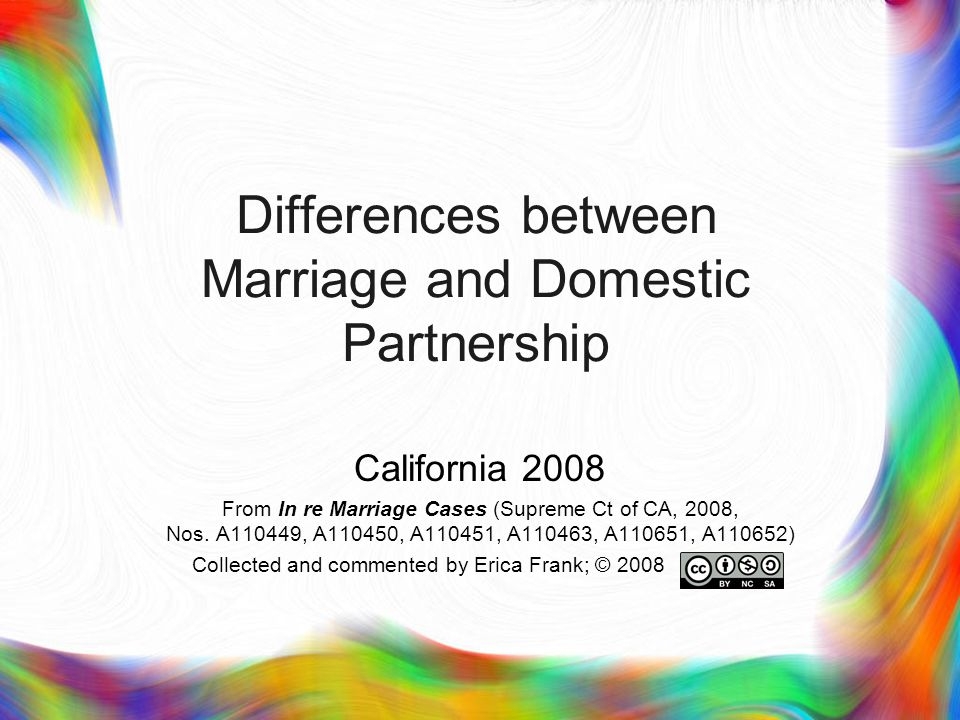 9 Legal Differences  Residency requirement for domestic partners  Minors can marry  Different filing procedures; marriage requires solemnization  No confidential domestic partnership  Terminating marriage requires a judge s ruling  Terminating a marriage requires residency  Domestic partners ineligible for CalPERS long-term care insurance program  Property tax exemption for spouse of deceased veteran  Putative spouse doctrine is not putative domestic partner doctrine