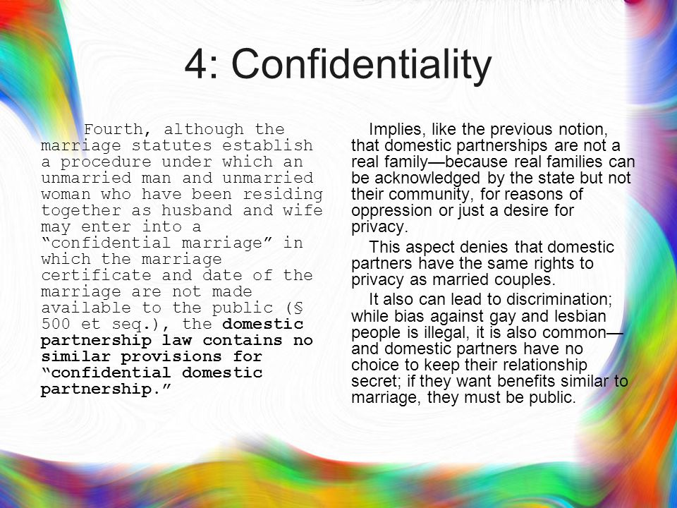 4: Confidentiality Fourth, although the marriage statutes establish a procedure under which an unmarried man and unmarried woman who have been residing together as husband and wife may enter into a confidential marriage in which the marriage certificate and date of the marriage are not made available to the public (§ 500 et seq.), the domestic partnership law contains no similar provisions for confidential domestic partnership. Implies, like the previous notion, that domestic partnerships are not a real family—because real families can be acknowledged by the state but not their community, for reasons of oppression or just a desire for privacy.