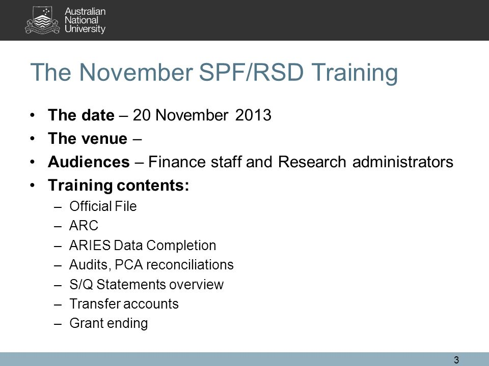 3 The November SPF/RSD Training The date – 20 November 2013 The venue – Audiences – Finance staff and Research administrators Training contents: –Official File –ARC –ARIES Data Completion –Audits, PCA reconciliations –S/Q Statements overview –Transfer accounts –Grant ending