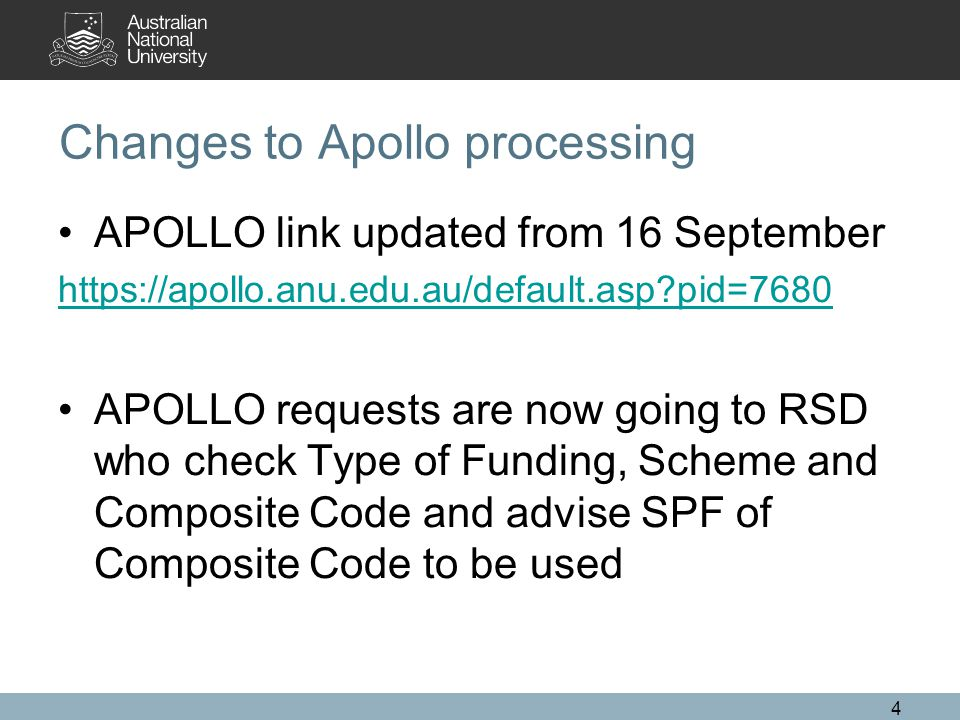 4 Changes to Apollo processing APOLLO link updated from 16 September https://apollo.anu.edu.au/default.asp pid=7680 APOLLO requests are now going to RSD who check Type of Funding, Scheme and Composite Code and advise SPF of Composite Code to be used