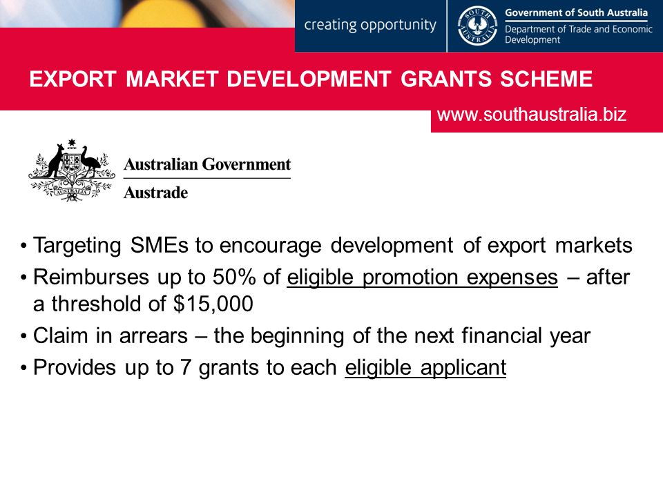 EXPORT MARKET DEVELOPMENT GRANTS SCHEME Targeting SMEs to encourage development of export markets Reimburses up to 50% of eligible promotion expenses – after a threshold of $15,000 Claim in arrears – the beginning of the next financial year Provides up to 7 grants to each eligible applicant www.southaustralia.biz