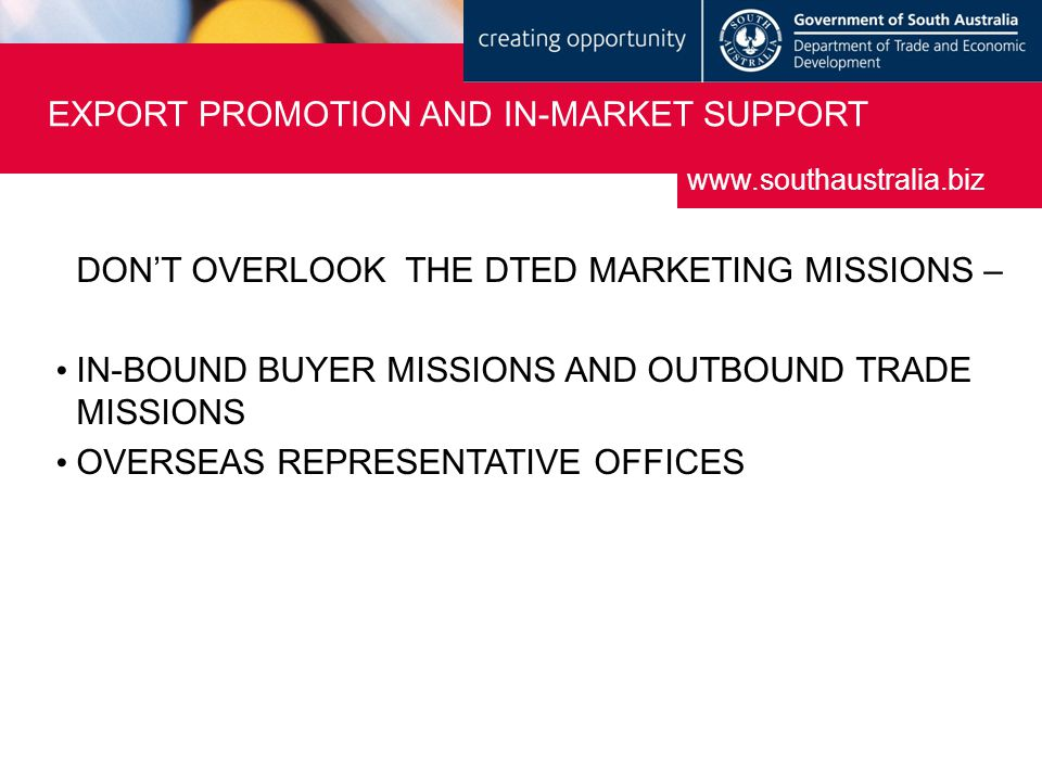 DON'T OVERLOOK THE DTED MARKETING MISSIONS – IN-BOUND BUYER MISSIONS AND OUTBOUND TRADE MISSIONS OVERSEAS REPRESENTATIVE OFFICES www.southaustralia.biz EXPORT PROMOTION AND IN-MARKET SUPPORT