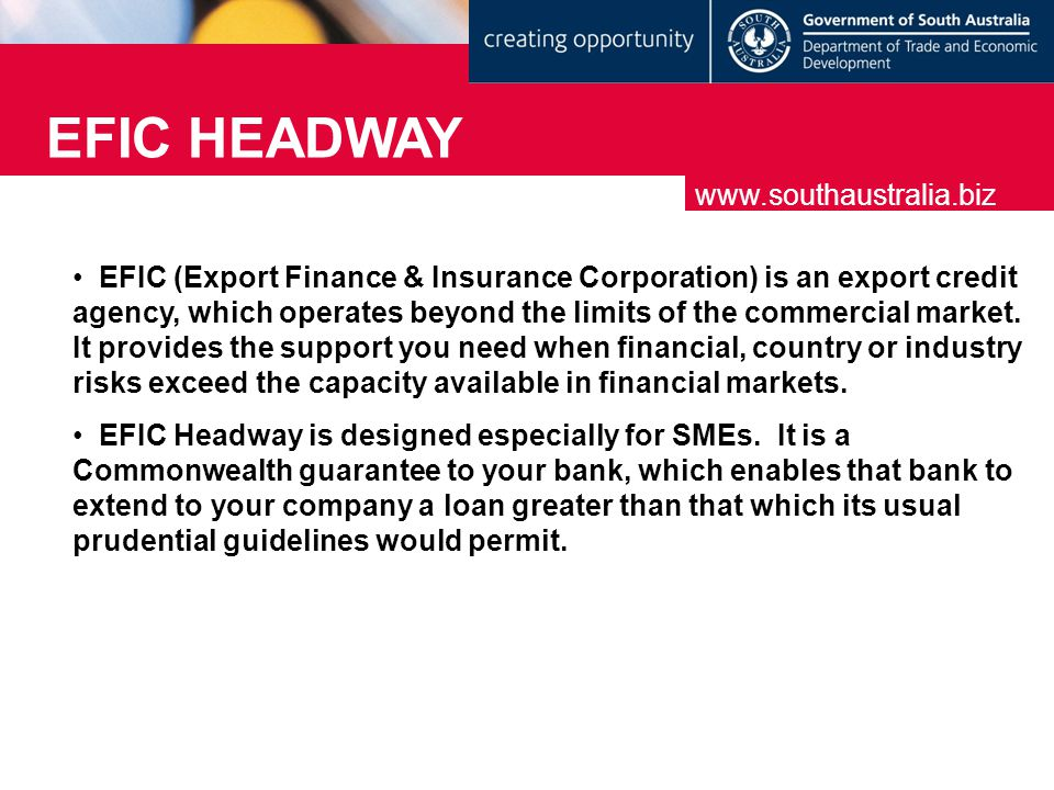 EFIC HEADWAY www.southaustralia.biz EFIC (Export Finance & Insurance Corporation) is an export credit agency, which operates beyond the limits of the commercial market.