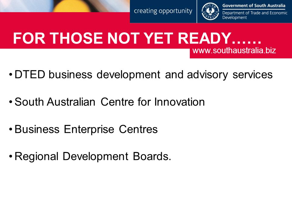 FOR THOSE NOT YET READY…… DTED business development and advisory services South Australian Centre for Innovation Business Enterprise Centres Regional Development Boards.