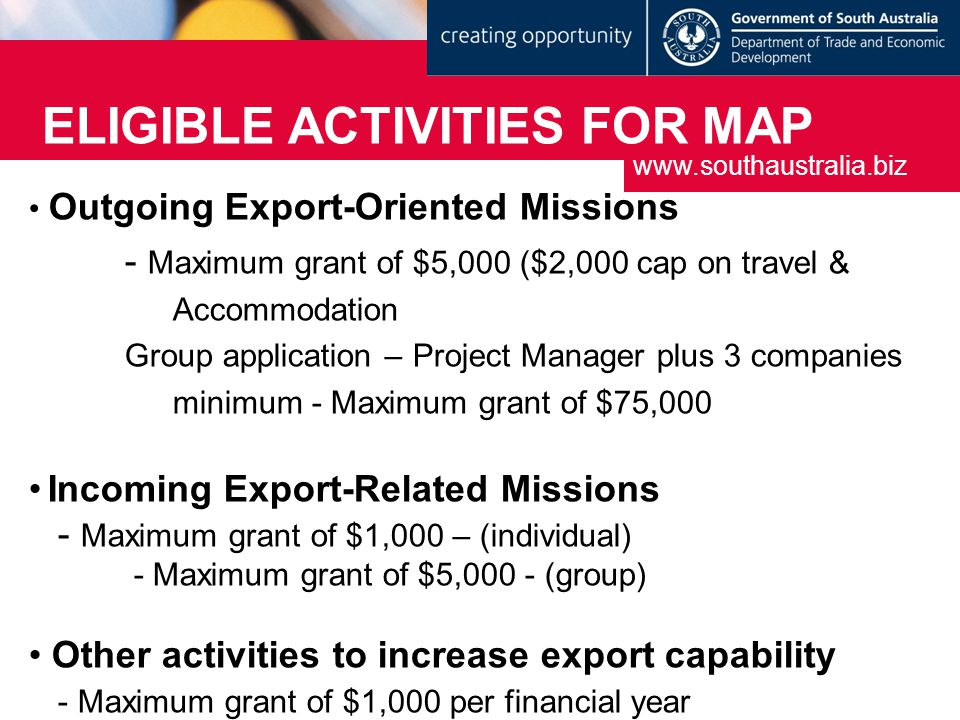 ELIGIBLE ACTIVITIES FOR MAP Outgoing Export-Oriented Missions - Maximum grant of $5,000 ($2,000 cap on travel & Accommodation Group application – Project Manager plus 3 companies minimum - Maximum grant of $75,000 Incoming Export-Related Missions - Maximum grant of $1,000 – (individual) - Maximum grant of $5,000 - (group) Other activities to increase export capability - Maximum grant of $1,000 per financial year www.southaustralia.biz