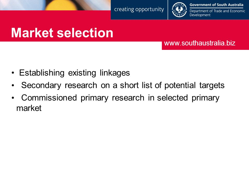 Market selection www.southaustralia.biz Establishing existing linkages Secondary research on a short list of potential targets Commissioned primary research in selected primary market
