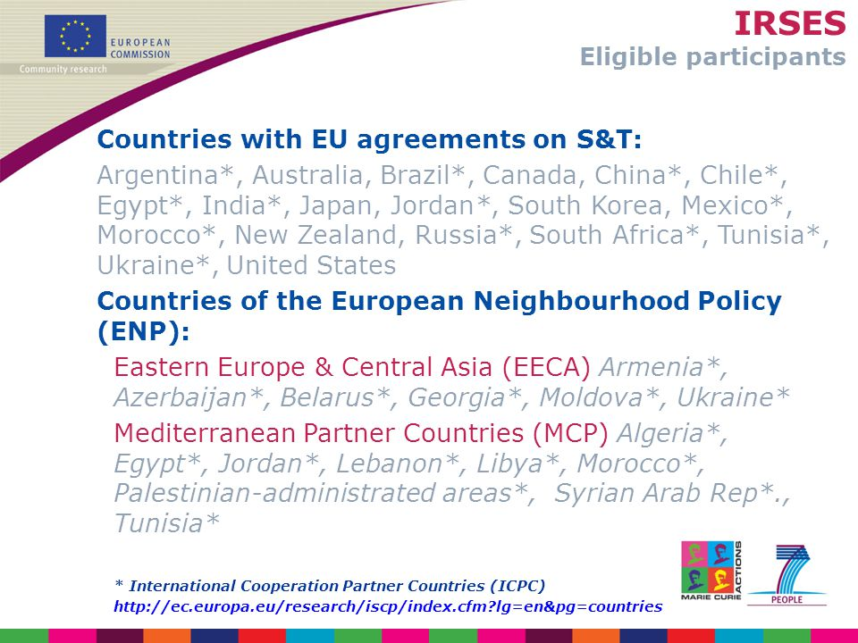 IRSES Eligible participants Countries with EU agreements on S&T: Argentina*, Australia, Brazil*, Canada, China*, Chile*, Egypt*, India*, Japan, Jordan*, South Korea, Mexico*, Morocco*, New Zealand, Russia*, South Africa*, Tunisia*, Ukraine*, United States Countries of the European Neighbourhood Policy (ENP): Eastern Europe & Central Asia (EECA) Armenia*, Azerbaijan*, Belarus*, Georgia*, Moldova*, Ukraine* Mediterranean Partner Countries (MCP) Algeria*, Egypt*, Jordan*, Lebanon*, Libya*, Morocco*, Palestinian-administrated areas*, Syrian Arab Rep*., Tunisia* * International Cooperation Partner Countries (ICPC) http://ec.europa.eu/research/iscp/index.cfm lg=en&pg=countries