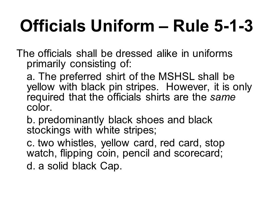 Officials Uniform – Rule 5-1-3 The officials shall be dressed alike in uniforms primarily consisting of: a. The preferred shirt of the MSHSL shall be