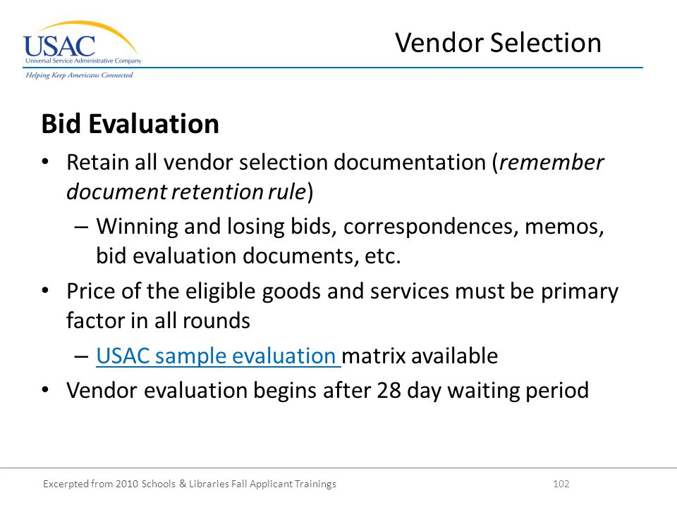 Excerpted from 2010 Schools & Libraries Fall Applicant Trainings 102 Bid Evaluation Retain all vendor selection documentation (remember document retention rule) – Winning and losing bids, correspondences, memos, bid evaluation documents, etc.
