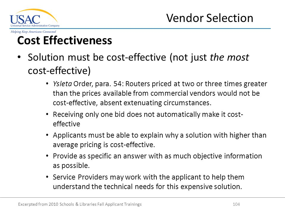 Excerpted from 2010 Schools & Libraries Fall Applicant Trainings 104 Cost Effectiveness Solution must be cost-effective (not just the most cost-effective) Ysleta Order, para.
