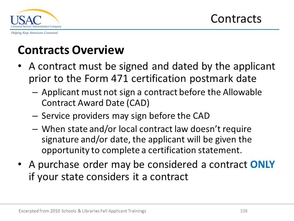 Excerpted from 2010 Schools & Libraries Fall Applicant Trainings 108 Contracts Overview A contract must be signed and dated by the applicant prior to the Form 471 certification postmark date – Applicant must not sign a contract before the Allowable Contract Award Date (CAD) – Service providers may sign before the CAD – When state and/or local contract law doesn't require signature and/or date, the applicant will be given the opportunity to complete a certification statement.