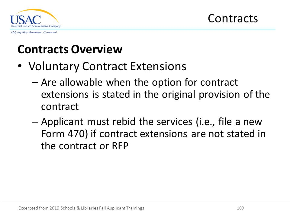 Excerpted from 2010 Schools & Libraries Fall Applicant Trainings 109 Contracts Overview Voluntary Contract Extensions – Are allowable when the option for contract extensions is stated in the original provision of the contract – Applicant must rebid the services (i.e., file a new Form 470) if contract extensions are not stated in the contract or RFP Contracts