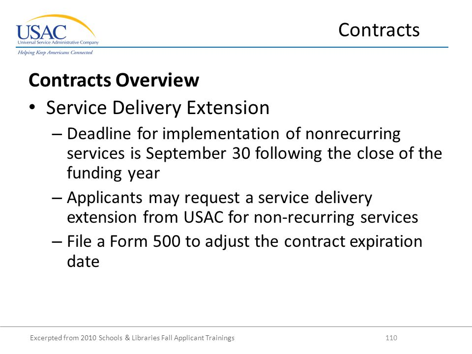 Excerpted from 2010 Schools & Libraries Fall Applicant Trainings 110 Contracts Overview Service Delivery Extension – Deadline for implementation of nonrecurring services is September 30 following the close of the funding year – Applicants may request a service delivery extension from USAC for non-recurring services – File a Form 500 to adjust the contract expiration date Contracts