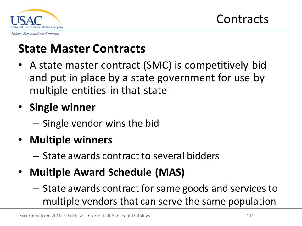 Excerpted from 2010 Schools & Libraries Fall Applicant Trainings 111 State Master Contracts A state master contract (SMC) is competitively bid and put in place by a state government for use by multiple entities in that state Single winner – Single vendor wins the bid Multiple winners – State awards contract to several bidders Multiple Award Schedule (MAS) – State awards contract for same goods and services to multiple vendors that can serve the same population Contracts