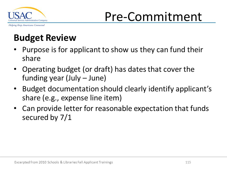 Excerpted from 2010 Schools & Libraries Fall Applicant Trainings 115 Budget Review Purpose is for applicant to show us they can fund their share Operating budget (or draft) has dates that cover the funding year (July – June) Budget documentation should clearly identify applicant's share (e.g., expense line item) Can provide letter for reasonable expectation that funds secured by 7/1 Pre-Commitment