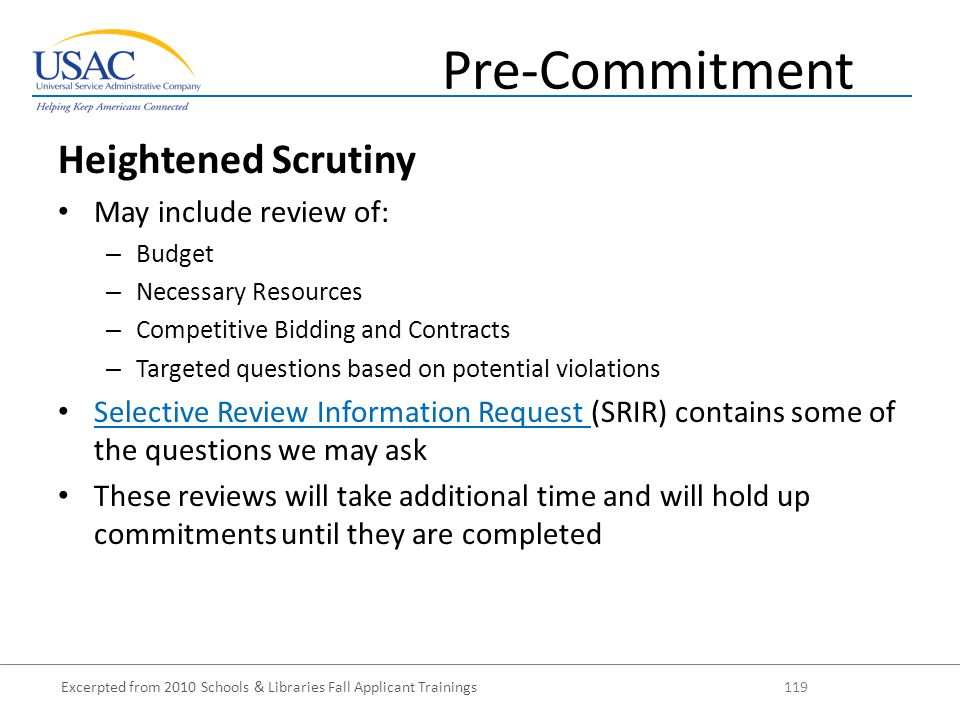 Excerpted from 2010 Schools & Libraries Fall Applicant Trainings 119 Heightened Scrutiny May include review of: – Budget – Necessary Resources – Competitive Bidding and Contracts – Targeted questions based on potential violations Selective Review Information Request (SRIR) contains some of the questions we may ask Selective Review Information Request These reviews will take additional time and will hold up commitments until they are completed Pre-Commitment