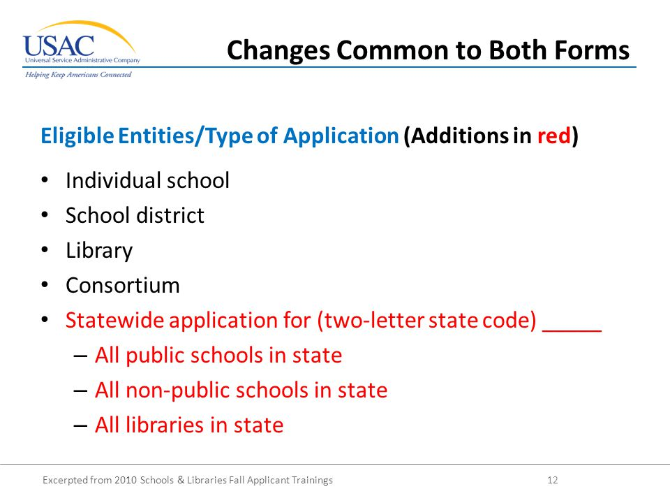 Excerpted from 2010 Schools & Libraries Fall Applicant Trainings 12 Individual school School district Library Consortium Statewide application for (two-letter state code) _____ – All public schools in state – All non-public schools in state – All libraries in state Eligible Entities/Type of Application (Additions in red) Changes Common to Both Forms