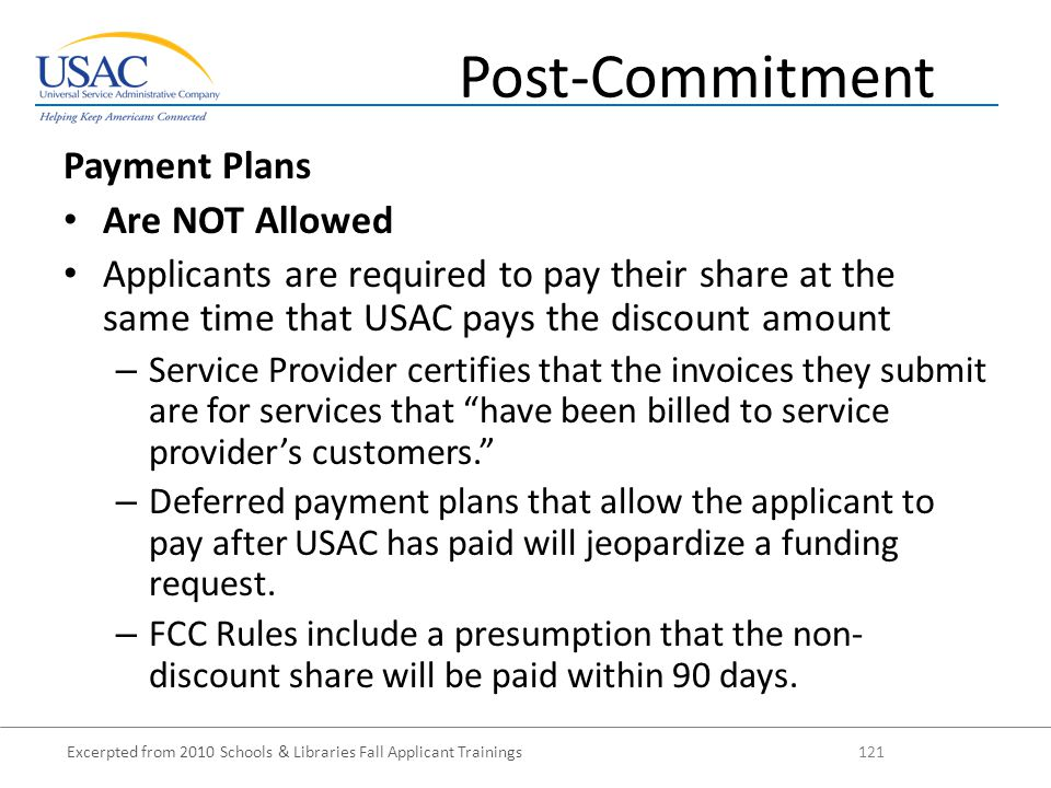 Excerpted from 2010 Schools & Libraries Fall Applicant Trainings 121 Payment Plans Are NOT Allowed Applicants are required to pay their share at the same time that USAC pays the discount amount – Service Provider certifies that the invoices they submit are for services that have been billed to service provider's customers. – Deferred payment plans that allow the applicant to pay after USAC has paid will jeopardize a funding request.