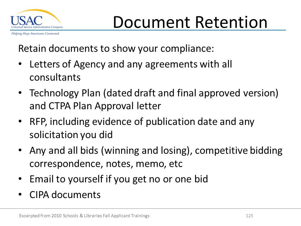 Excerpted from 2010 Schools & Libraries Fall Applicant Trainings 125 Retain documents to show your compliance: Letters of Agency and any agreements with all consultants Technology Plan (dated draft and final approved version) and CTPA Plan Approval letter RFP, including evidence of publication date and any solicitation you did Any and all bids (winning and losing), competitive bidding correspondence, notes, memo, etc Email to yourself if you get no or one bid CIPA documents Document Retention