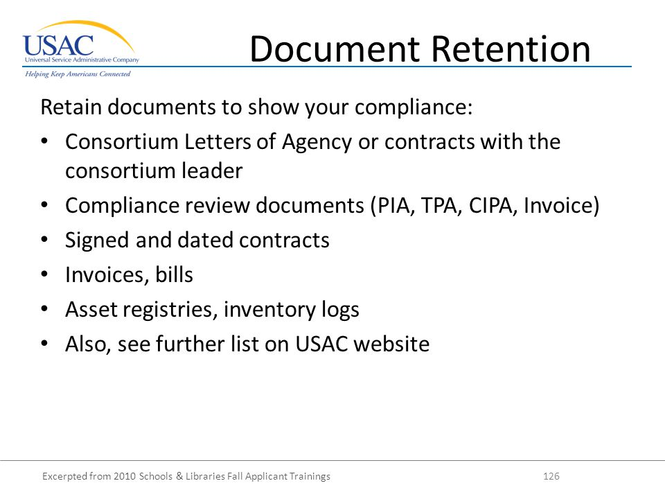 Excerpted from 2010 Schools & Libraries Fall Applicant Trainings 126 Retain documents to show your compliance: Consortium Letters of Agency or contracts with the consortium leader Compliance review documents (PIA, TPA, CIPA, Invoice) Signed and dated contracts Invoices, bills Asset registries, inventory logs Also, see further list on USAC website Document Retention