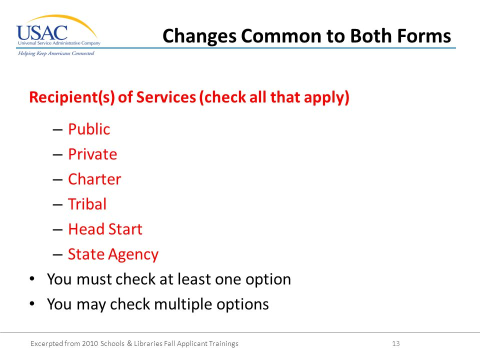 Excerpted from 2010 Schools & Libraries Fall Applicant Trainings 13 – Public – Private – Charter – Tribal – Head Start – State Agency You must check at least one option You may check multiple options Recipient(s) of Services (check all that apply) Changes Common to Both Forms