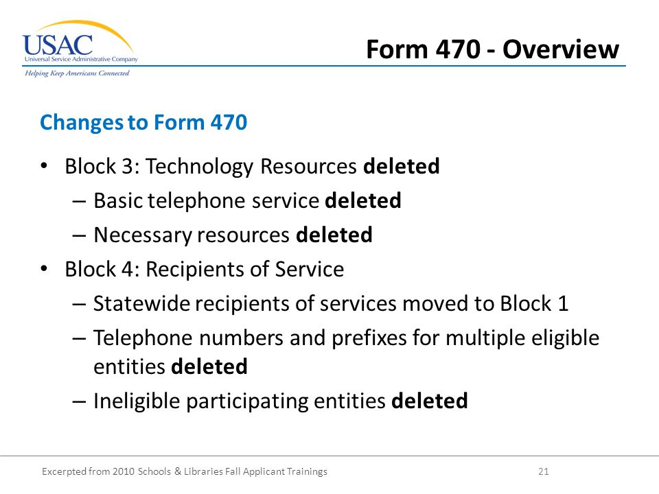 Excerpted from 2010 Schools & Libraries Fall Applicant Trainings 21 Block 3: Technology Resources deleted – Basic telephone service deleted – Necessary resources deleted Block 4: Recipients of Service – Statewide recipients of services moved to Block 1 – Telephone numbers and prefixes for multiple eligible entities deleted – Ineligible participating entities deleted Changes to Form 470 Form 470 - Overview