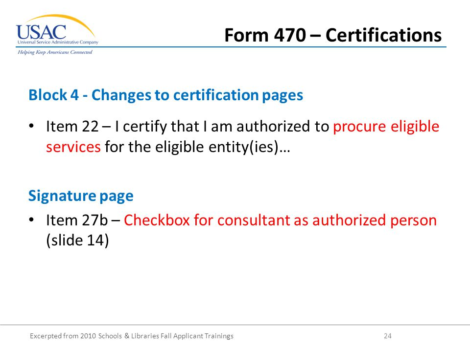 Excerpted from 2010 Schools & Libraries Fall Applicant Trainings 24 Item 22 – I certify that I am authorized to procure eligible services for the eligible entity(ies)… Signature page Item 27b – Checkbox for consultant as authorized person (slide 14) Block 4 - Changes to certification pages Form 470 – Certifications
