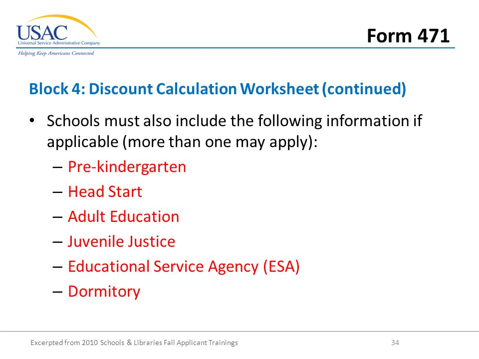 Excerpted from 2010 Schools & Libraries Fall Applicant Trainings 34 Schools must also include the following information if applicable (more than one may apply): – Pre-kindergarten – Head Start – Adult Education – Juvenile Justice – Educational Service Agency (ESA) – Dormitory Block 4: Discount Calculation Worksheet (continued) Form 471