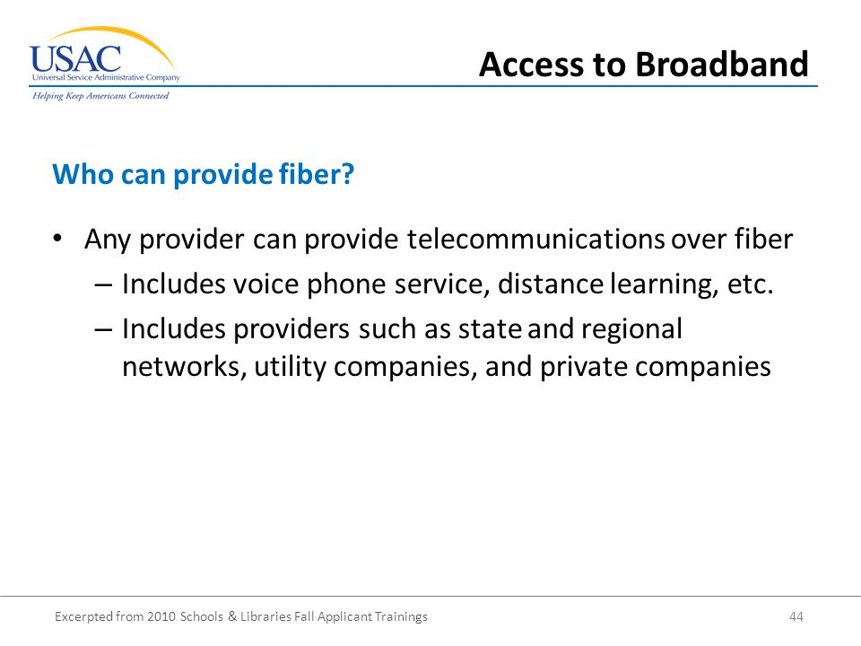 Excerpted from 2010 Schools & Libraries Fall Applicant Trainings 44 Any provider can provide telecommunications over fiber – Includes voice phone service, distance learning, etc.