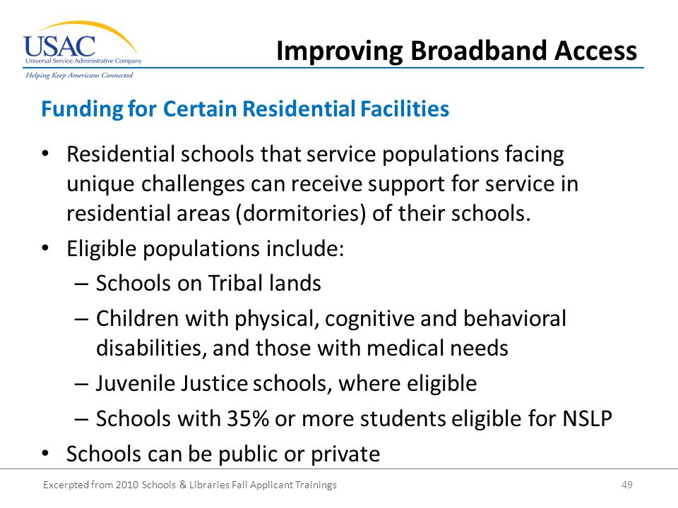 Excerpted from 2010 Schools & Libraries Fall Applicant Trainings 49 Residential schools that service populations facing unique challenges can receive support for service in residential areas (dormitories) of their schools.