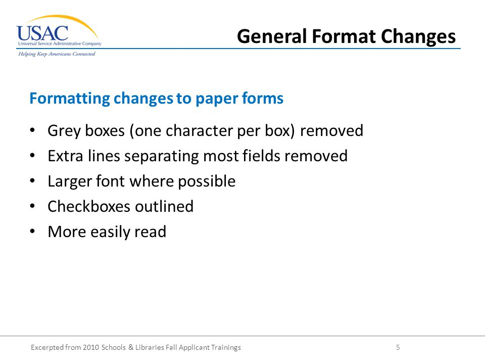 Excerpted from 2010 Schools & Libraries Fall Applicant Trainings 5 Grey boxes (one character per box) removed Extra lines separating most fields removed Larger font where possible Checkboxes outlined More easily read Formatting changes to paper forms General Format Changes