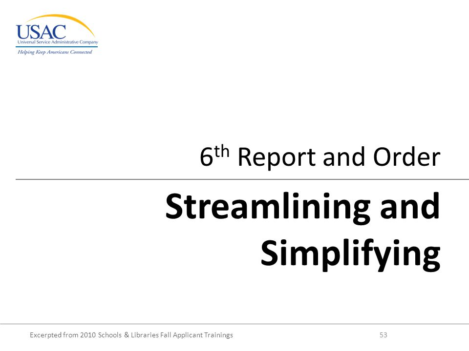 Excerpted from 2010 Schools & Libraries Fall Applicant Trainings 53 6 th Report and Order Streamlining and Simplifying