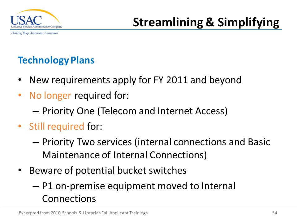 Excerpted from 2010 Schools & Libraries Fall Applicant Trainings 54 New requirements apply for FY 2011 and beyond No longer required for: – Priority One (Telecom and Internet Access) Still required for: – Priority Two services (internal connections and Basic Maintenance of Internal Connections) Beware of potential bucket switches – P1 on-premise equipment moved to Internal Connections Technology Plans Streamlining & Simplifying