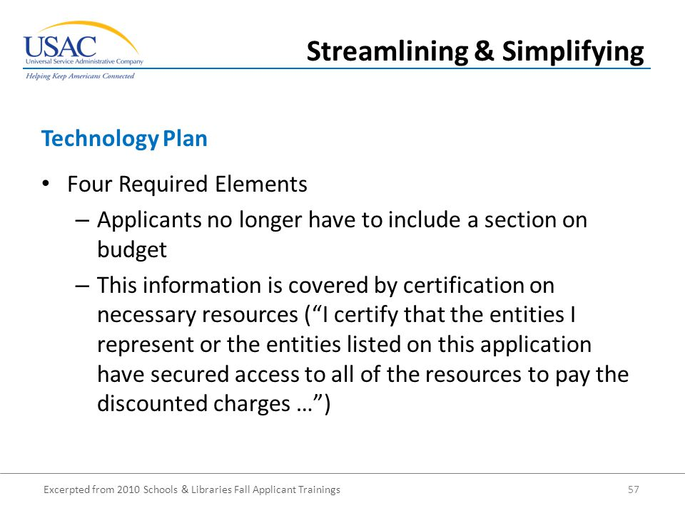 Excerpted from 2010 Schools & Libraries Fall Applicant Trainings 57 Four Required Elements – Applicants no longer have to include a section on budget – This information is covered by certification on necessary resources ( I certify that the entities I represent or the entities listed on this application have secured access to all of the resources to pay the discounted charges … ) Technology Plan Streamlining & Simplifying