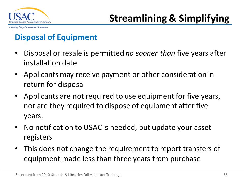 Excerpted from 2010 Schools & Libraries Fall Applicant Trainings 58 Disposal or resale is permitted no sooner than five years after installation date Applicants may receive payment or other consideration in return for disposal Applicants are not required to use equipment for five years, nor are they required to dispose of equipment after five years.