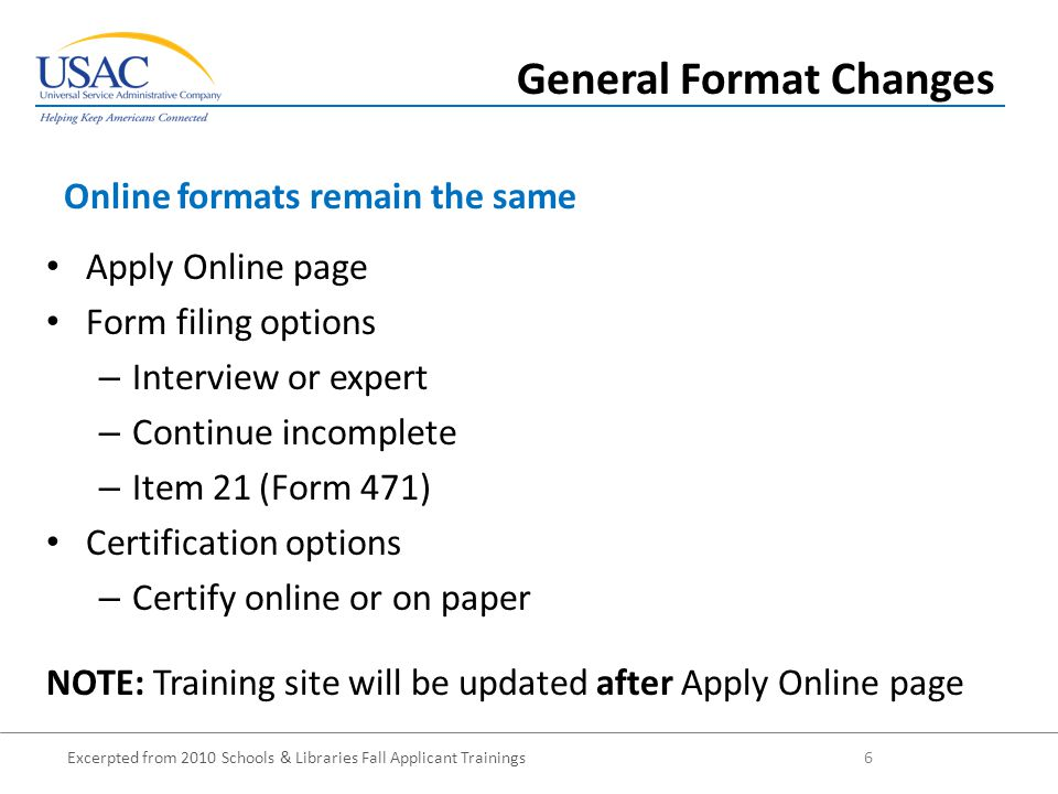 Excerpted from 2010 Schools & Libraries Fall Applicant Trainings 6 Apply Online page Form filing options – Interview or expert – Continue incomplete – Item 21 (Form 471) Certification options – Certify online or on paper NOTE: Training site will be updated after Apply Online page Online formats remain the same General Format Changes
