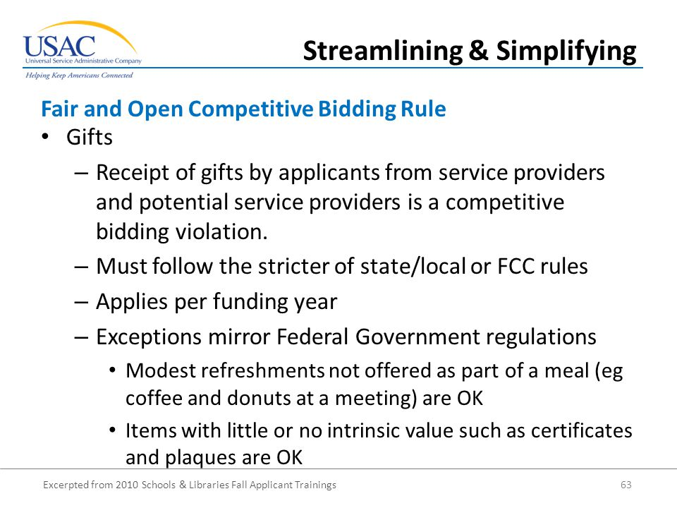 Excerpted from 2010 Schools & Libraries Fall Applicant Trainings 63 Gifts – Receipt of gifts by applicants from service providers and potential service providers is a competitive bidding violation.